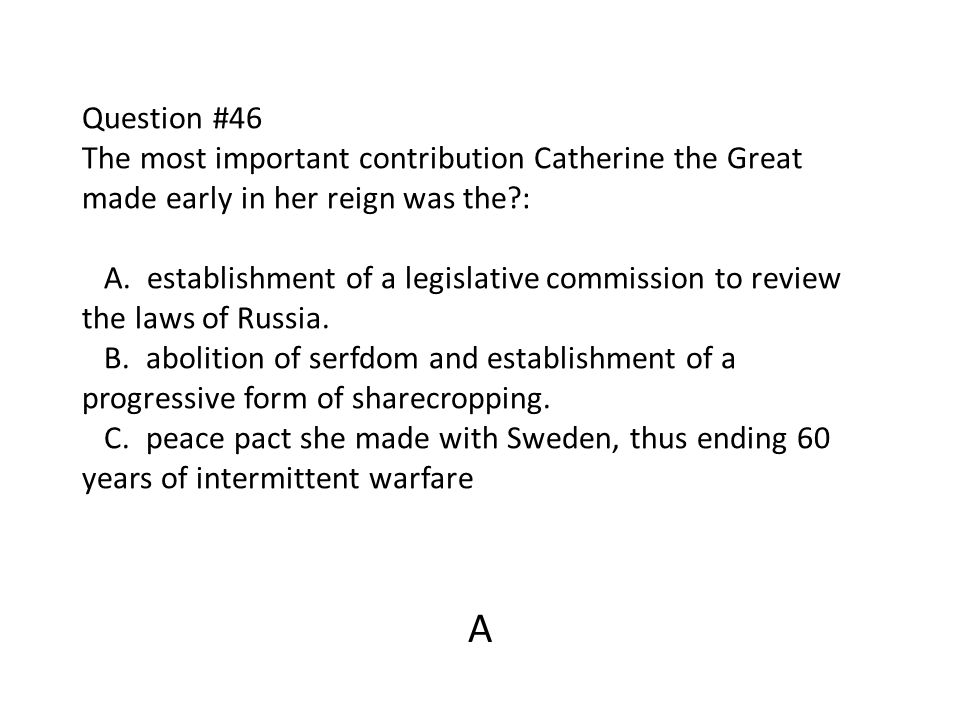 Question #46 The most important contribution Catherine the Great made early in her reign was the : A. establishment of a legislative commission to review the laws of Russia. B. abolition of serfdom and establishment of a progressive form of sharecropping. C. peace pact she made with Sweden, thus ending 60 years of intermittent warfare