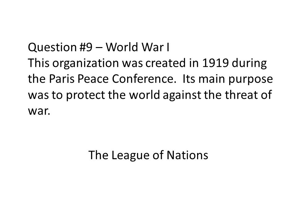 Question #9 – World War I This organization was created in 1919 during the Paris Peace Conference. Its main purpose was to protect the world against the threat of war.