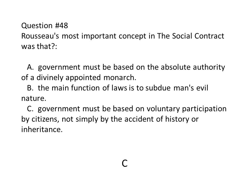 Question #48 Rousseau s most important concept in The Social Contract was that : A. government must be based on the absolute authority of a divinely appointed monarch. B. the main function of laws is to subdue man s evil nature. C. government must be based on voluntary participation by citizens, not simply by the accident of history or inheritance.