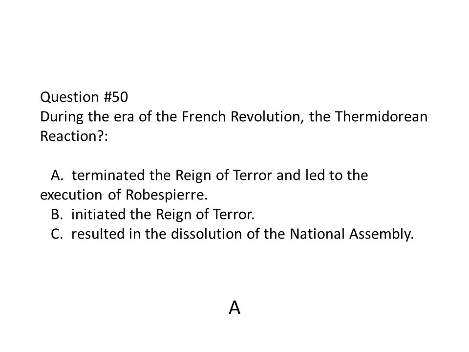 Question #50 During the era of the French Revolution, the Thermidorean Reaction : A. terminated the Reign of Terror and led to the execution of Robespierre. B. initiated the Reign of Terror. C. resulted in the dissolution of the National Assembly.