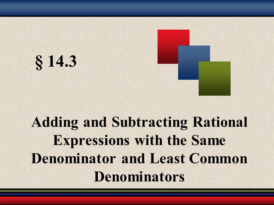 § 14.3 Adding and Subtracting Rational Expressions with the Same Denominator and Least Common Denominators.