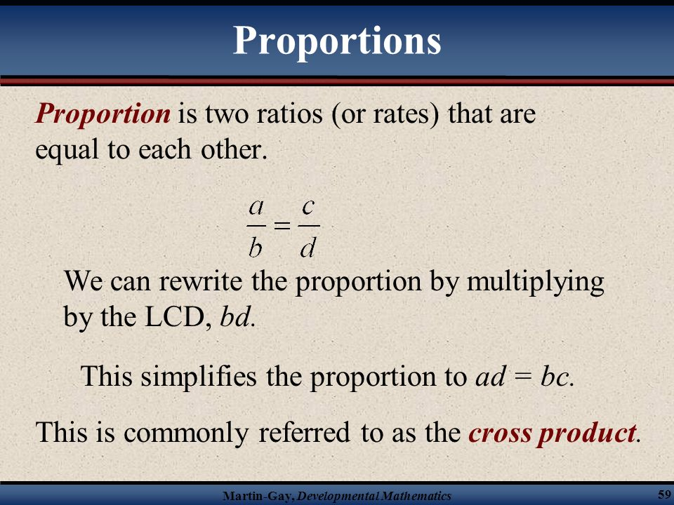 Proportions Proportion is two ratios (or rates) that are equal to each other. We can rewrite the proportion by multiplying by the LCD, bd.