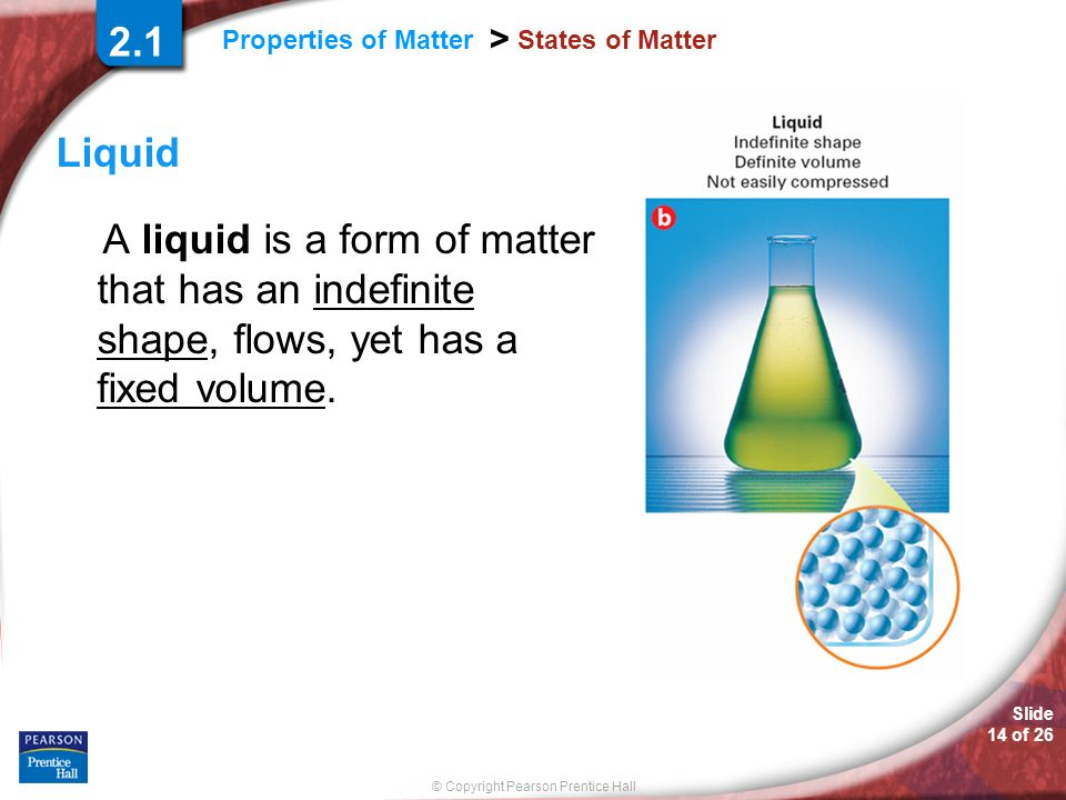 2.1 States of Matter. Liquid. A liquid is a form of matter that has an indefinite shape, flows, yet has a fixed volume.