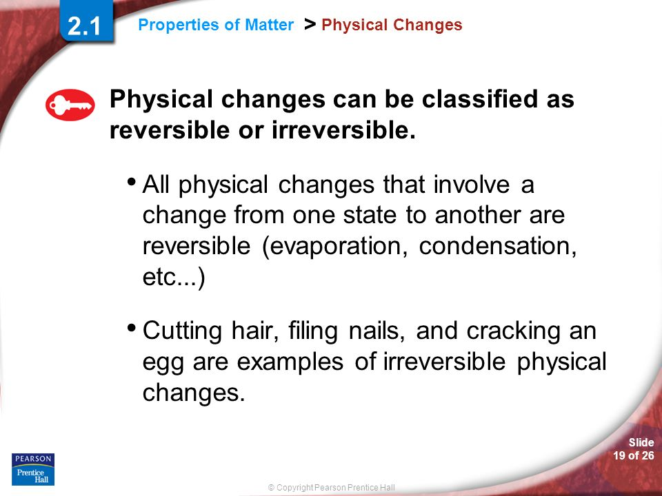 Physical changes can be classified as reversible or irreversible.