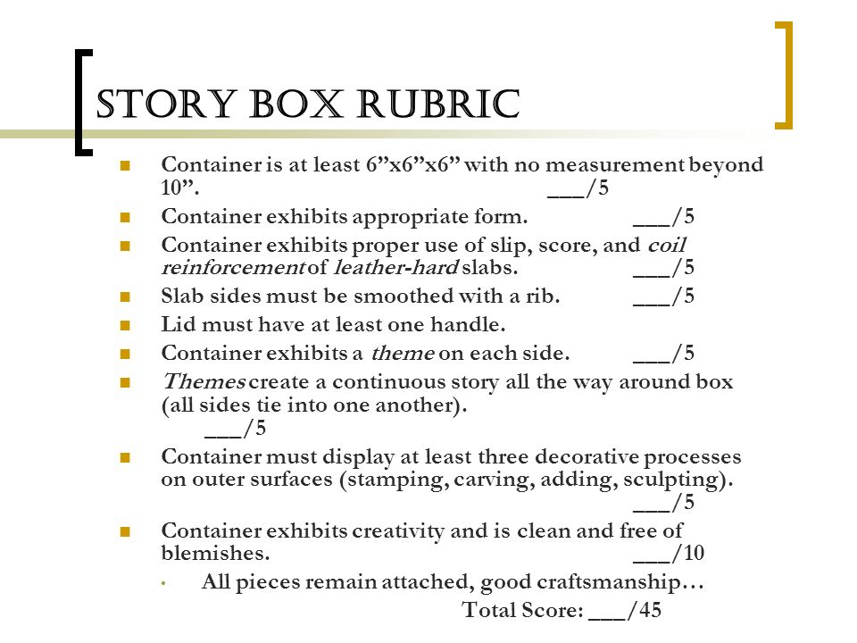Story Box Rubric Container is at least 6 x6 x6 with no measurement beyond 10 . ___/5. Container exhibits appropriate form. ___/5.