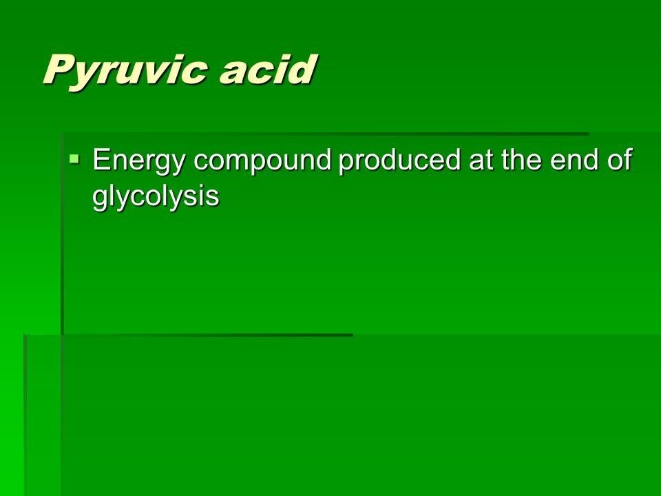Pyruvic acid Energy compound produced at the end of glycolysis