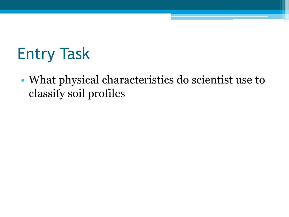 Entry Task What physical characteristics do scientist use to classify soil profiles