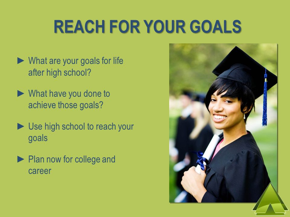 REACH FOR YOUR GOALS What are your goals for life after high school