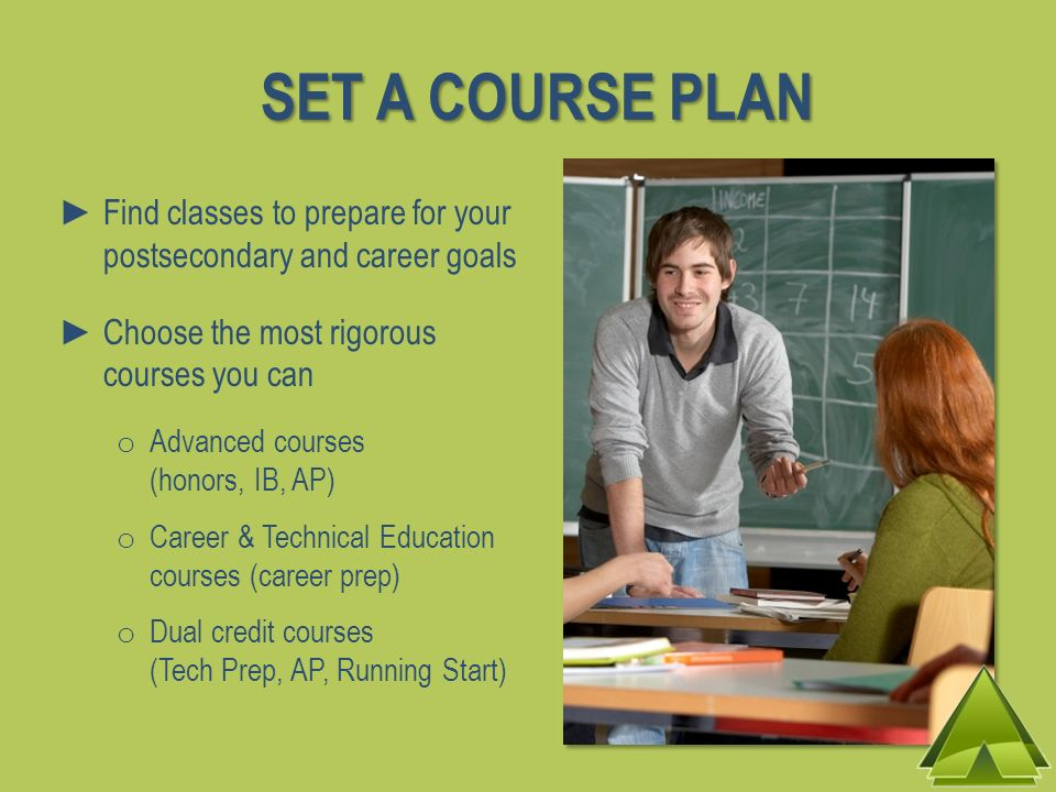 SET A COURSE PLAN Find classes to prepare for your postsecondary and career goals. Choose the most rigorous courses you can.