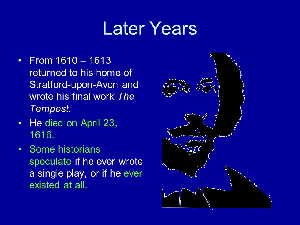 Later Years From 1610 – 1613 returned to his home of Stratford-upon-Avon and wrote his final work The Tempest.