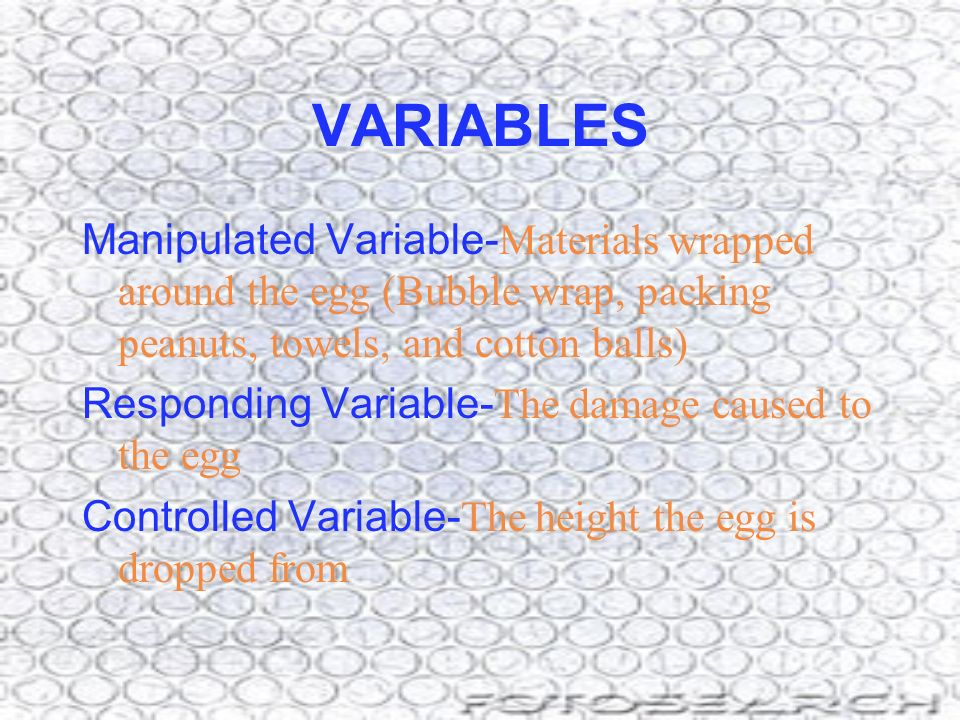 VARIABLES Manipulated Variable-Materials wrapped around the egg (Bubble wrap, packing peanuts, towels, and cotton balls)