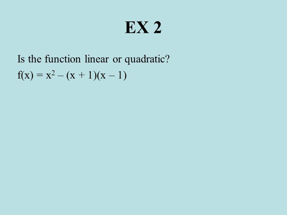 EX 2 Is the function linear or quadratic f(x) = x2 – (x + 1)(x – 1)