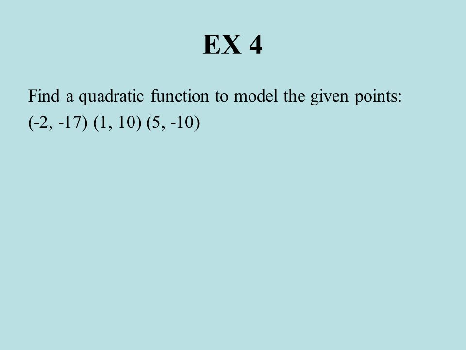 EX 4 Find a quadratic function to model the given points: