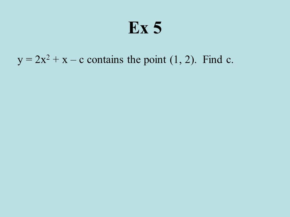 Ex 5 y = 2x2 + x – c contains the point (1, 2). Find c.