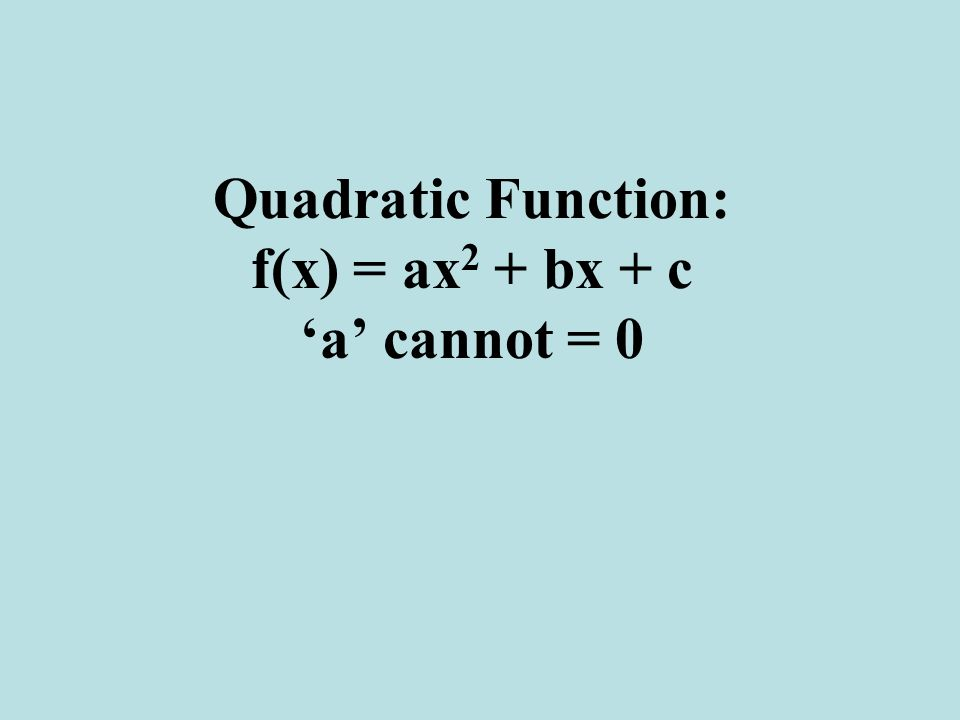 Quadratic Function: f(x) = ax2 + bx + c 'a' cannot = 0