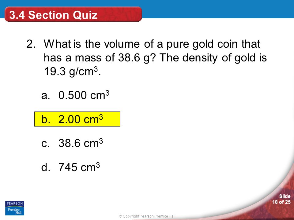 3.4 Section Quiz 2. What is the volume of a pure gold coin that has a mass of 38.6 g The density of gold is 19.3 g/cm3.