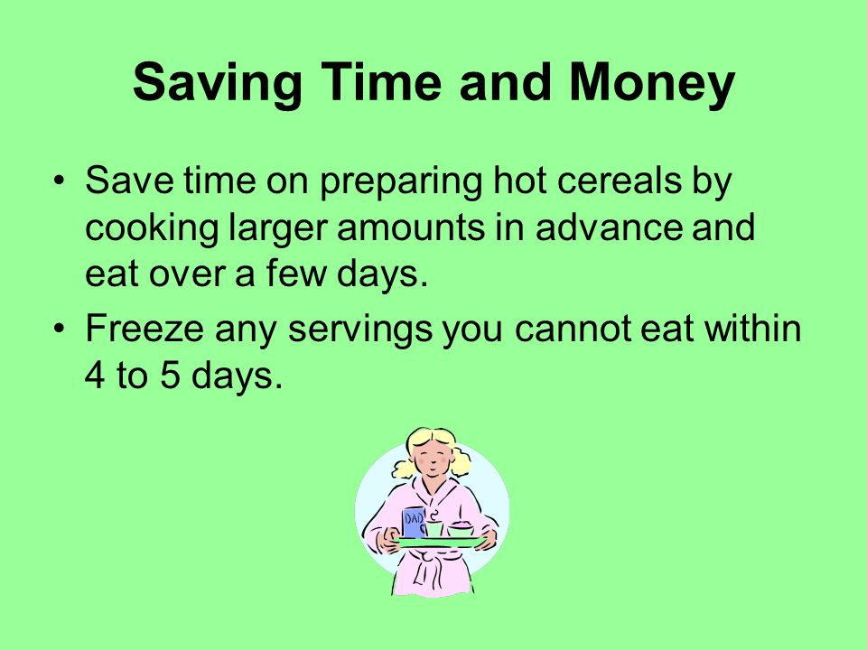 Saving Time and Money Save time on preparing hot cereals by cooking larger amounts in advance and eat over a few days.
