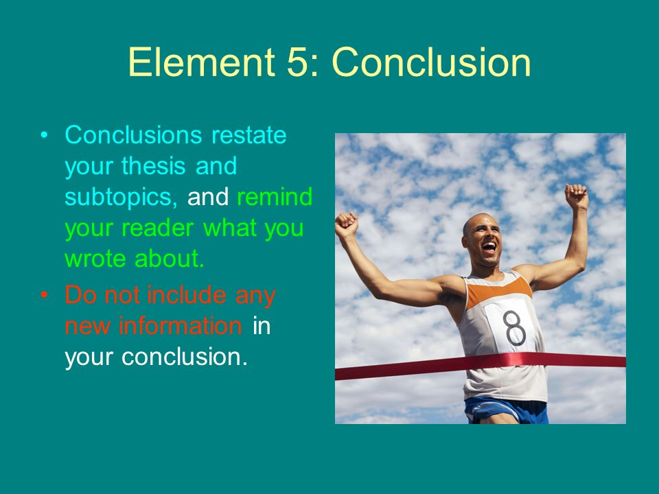 Element 5: Conclusion Conclusions restate your thesis and subtopics, and remind your reader what you wrote about.