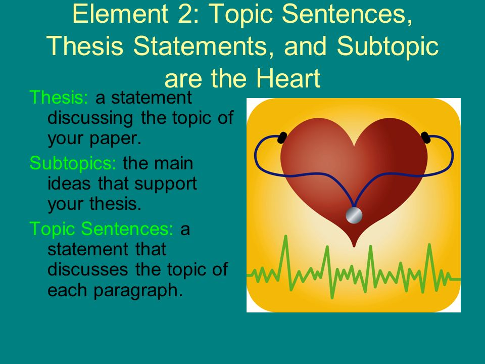 Element 2: Topic Sentences, Thesis Statements, and Subtopic are the Heart
