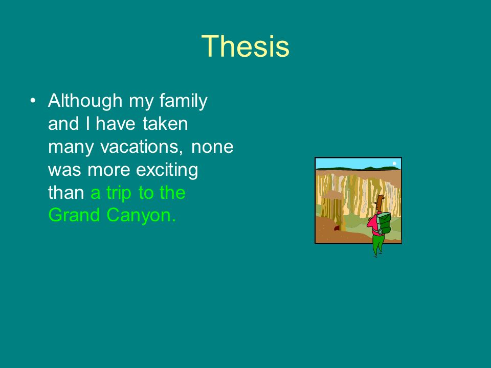 Thesis Although my family and I have taken many vacations, none was more exciting than a trip to the Grand Canyon.