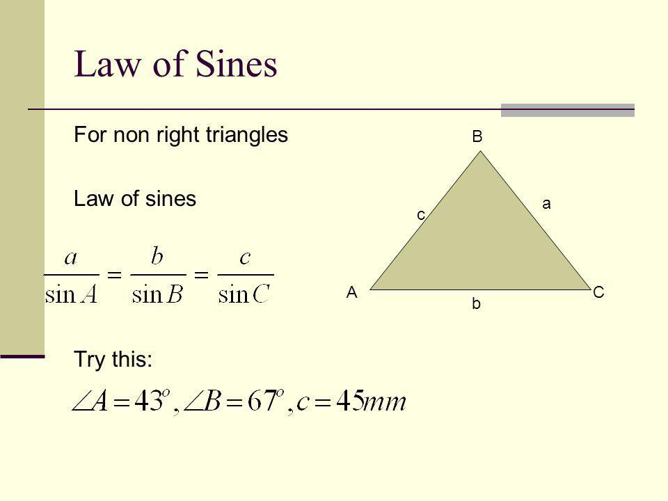 Law of Sines For non right triangles Law of sines Try this: A B C c a