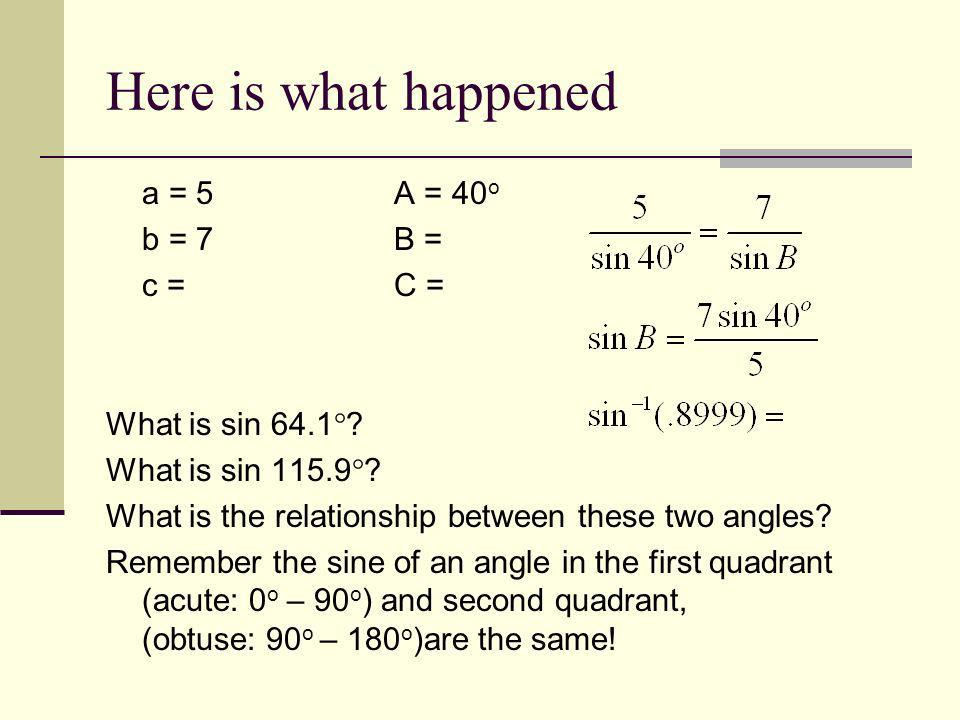 Here is what happened a = 5 A = 40o b = 7 B = c = C =