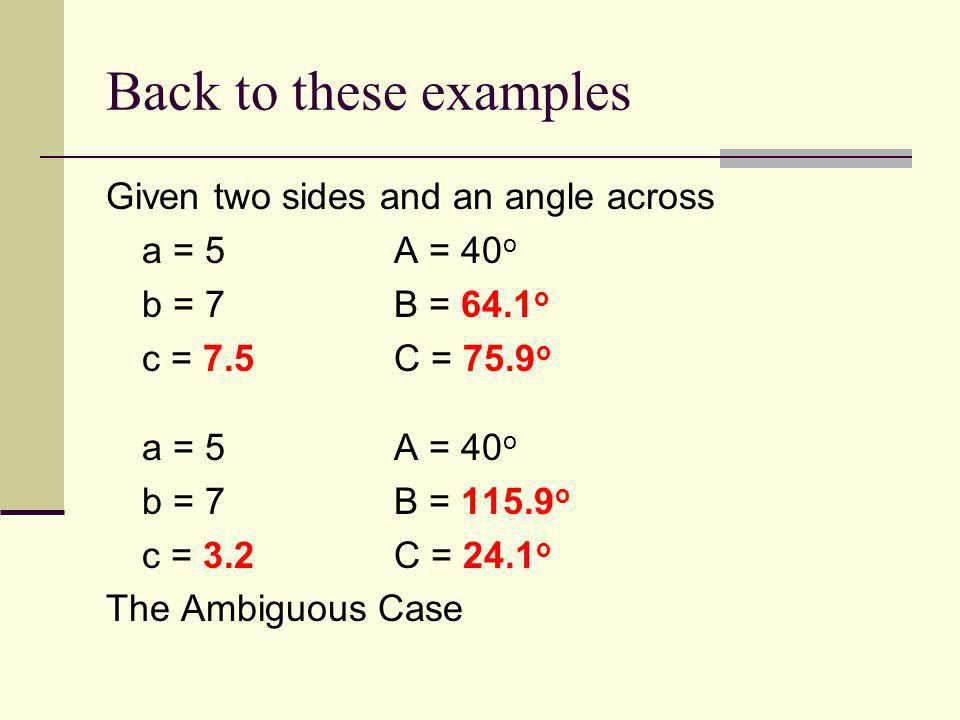 Back to these examples Given two sides and an angle across