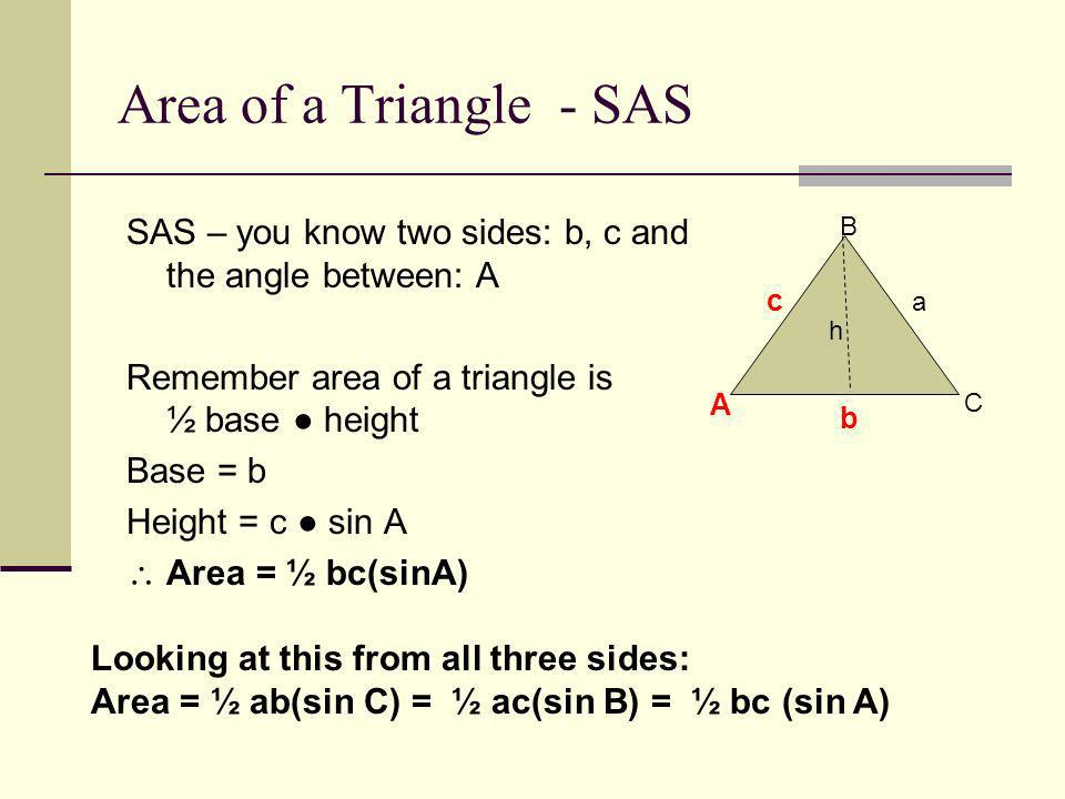 Area of a Triangle - SAS SAS – you know two sides: b, c and the angle between: A. Remember area of a triangle is ½ base ● height.