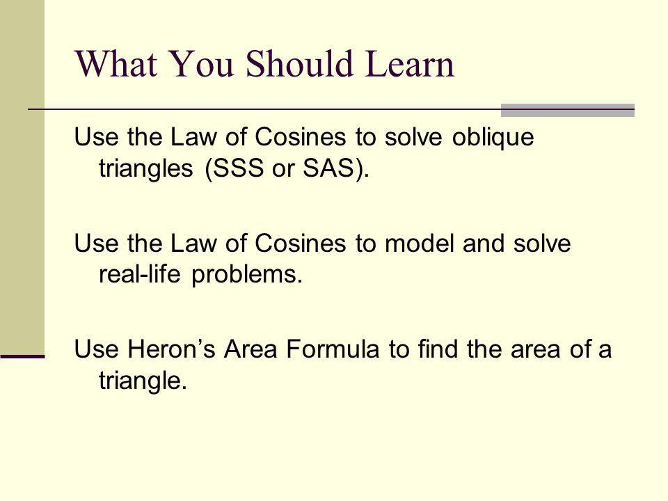 What You Should Learn Use the Law of Cosines to solve oblique triangles (SSS or SAS). Use the Law of Cosines to model and solve real-life problems.