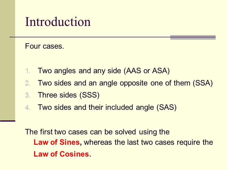 Introduction Four cases. Two angles and any side (AAS or ASA)