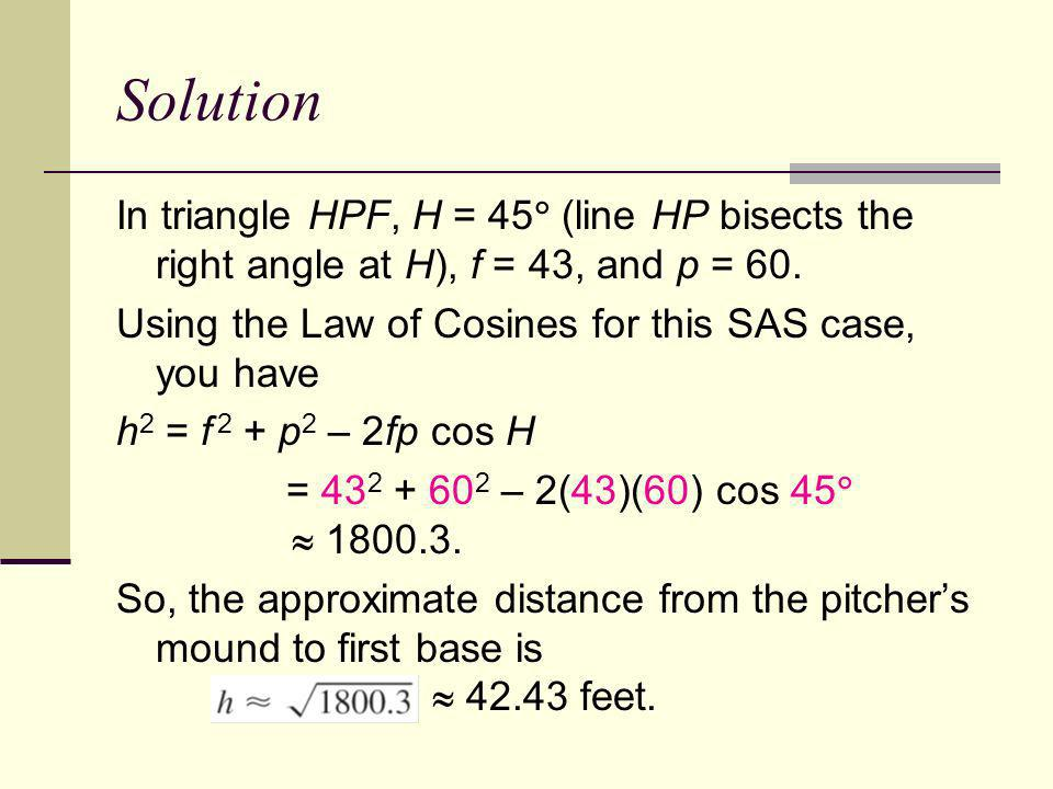 Solution In triangle HPF, H = 45 (line HP bisects the right angle at H), f = 43, and p = 60. Using the Law of Cosines for this SAS case, you have.