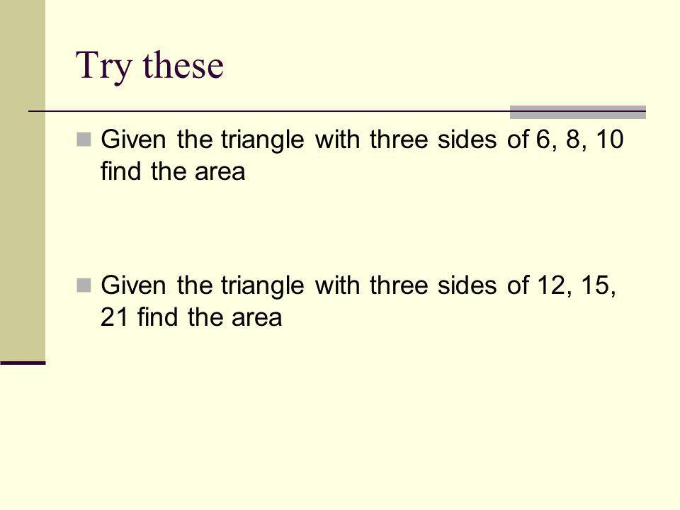 Try these Given the triangle with three sides of 6, 8, 10 find the area.