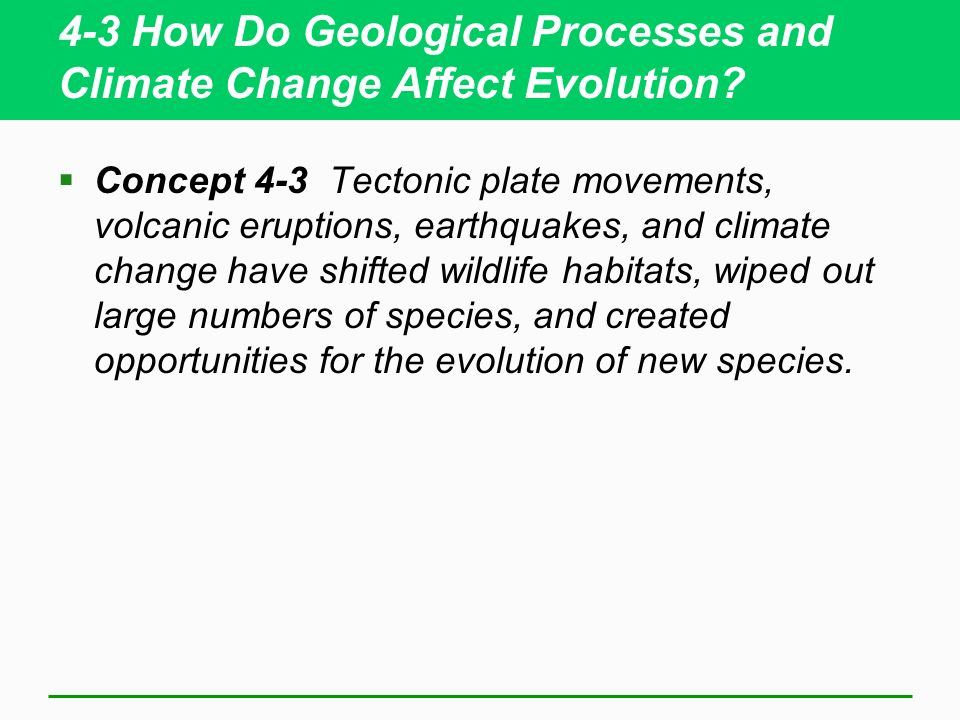 4-3 How Do Geological Processes and Climate Change Affect Evolution