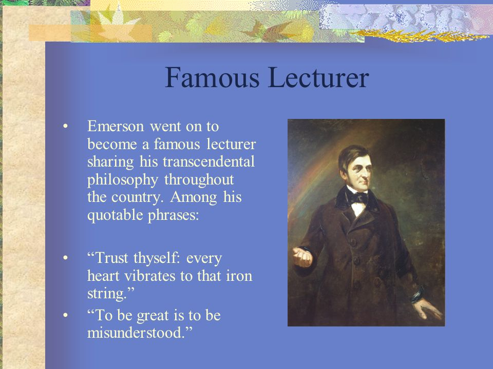 Famous Lecturer Emerson went on to become a famous lecturer sharing his transcendental philosophy throughout the country. Among his quotable phrases: