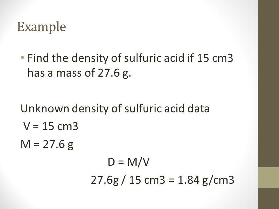 Example Find the density of sulfuric acid if 15 cm3 has a mass of 27.6 g. Unknown density of sulfuric acid data.