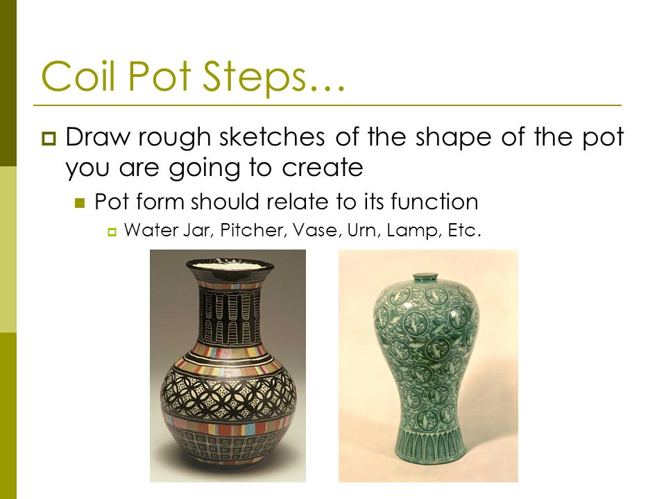 Coil Pot Steps… Draw rough sketches of the shape of the pot you are going to create. Pot form should relate to its function.