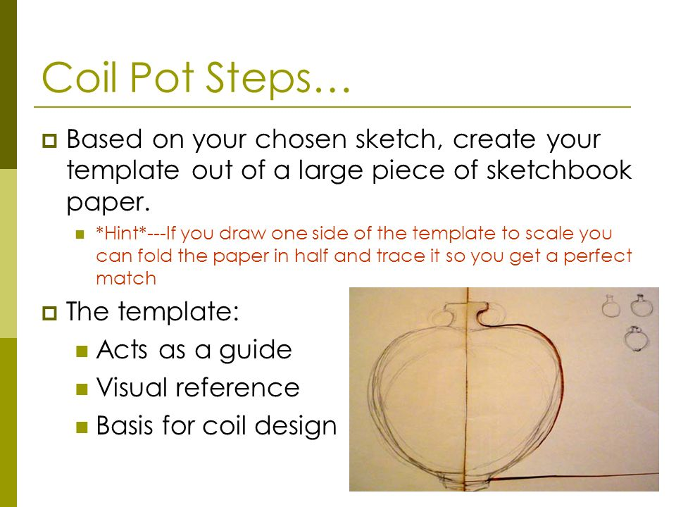 Coil Pot Steps… Based on your chosen sketch, create your template out of a large piece of sketchbook paper.