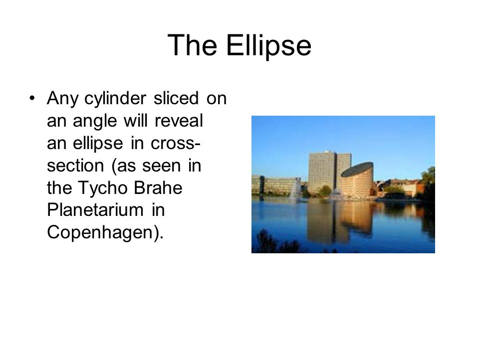 The Ellipse Any cylinder sliced on an angle will reveal an ellipse in cross-section (as seen in the Tycho Brahe Planetarium in Copenhagen).