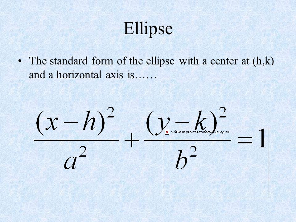Ellipse The standard form of the ellipse with a center at (h,k) and a horizontal axis is……