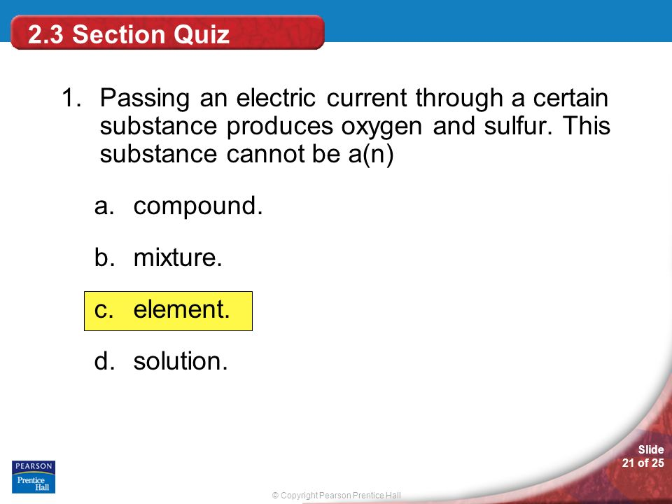 2.3 Section Quiz 1. Passing an electric current through a certain substance produces oxygen and sulfur. This substance cannot be a(n)