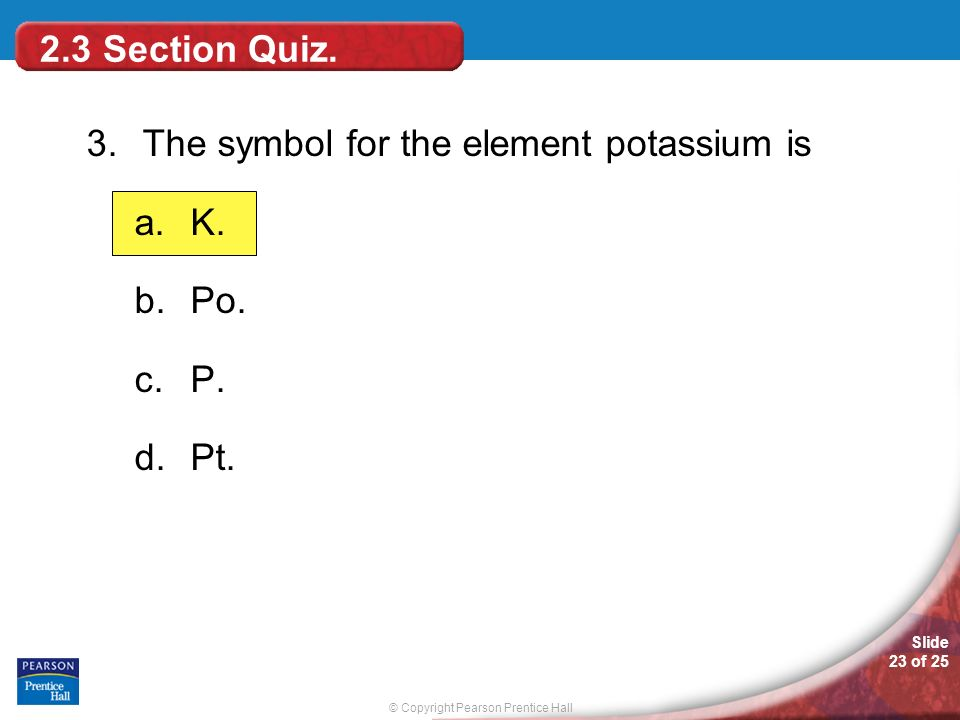 2.3 Section Quiz. 3. The symbol for the element potassium is K. Po. P. Pt.