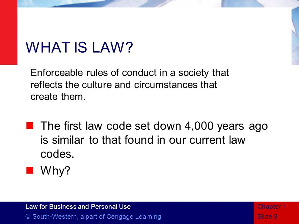 Chapter 1 3/28/2017. WHAT IS LAW Enforceable rules of conduct in a society that reflects the culture and circumstances that create them.