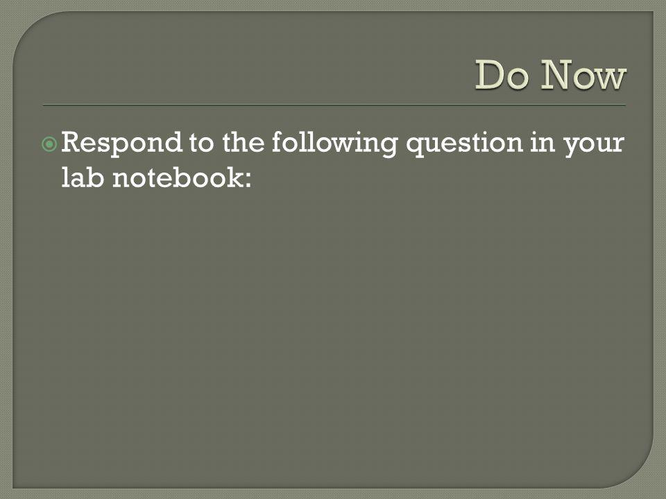 Do Now Respond to the following question in your lab notebook: