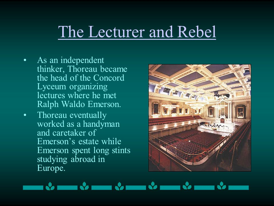 The Lecturer and Rebel As an independent thinker, Thoreau became the head of the Concord Lyceum organizing lectures where he met Ralph Waldo Emerson.