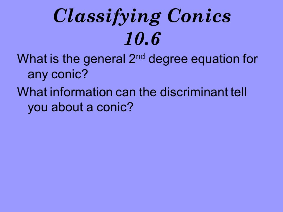 Classifying Conics 10.6 What is the general 2nd degree equation for any conic.
