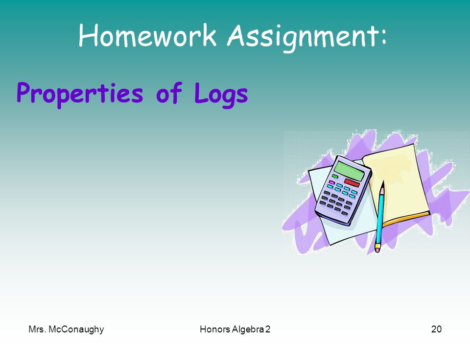 Homework Assignment: Properties of Logs Mrs. McConaughy