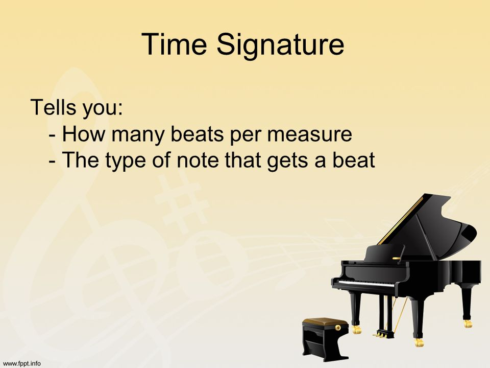 Time Signature Tells you: - How many beats per measure - The type of note that gets a beat