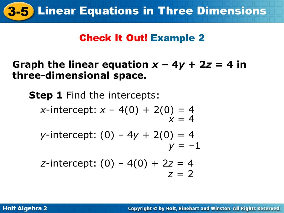 Check It Out! Example 2 Graph the linear equation x – 4y + 2z = 4 in three-dimensional space. Step 1 Find the intercepts: