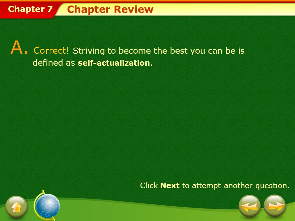 Chapter Review A. Correct! Striving to become the best you can be is defined as self-actualization.