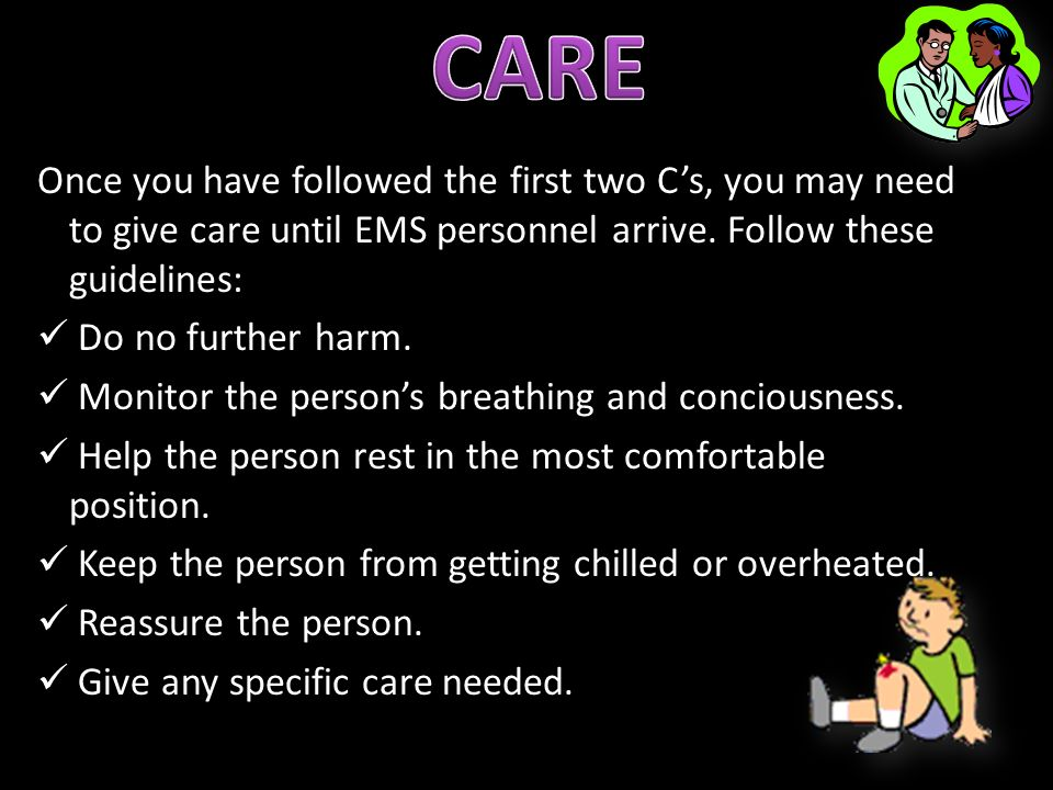 CARE Once you have followed the first two C's, you may need to give care until EMS personnel arrive. Follow these guidelines: